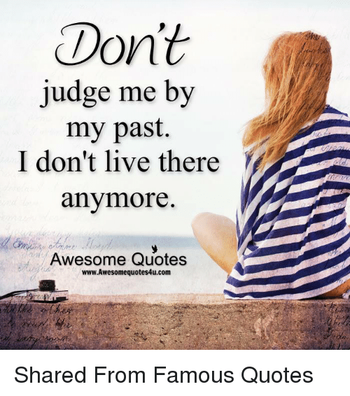 Dont Judge Me By My Past I Dont Live There Anymore Awesome Quotes