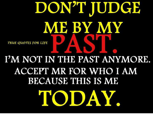 Dont Judge Me By My Past True Quotes For Life Im Not In The Past