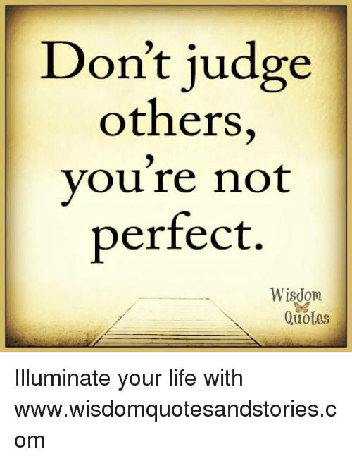 Don T Judge Others You Re Not Perfect Wisdom Quotes