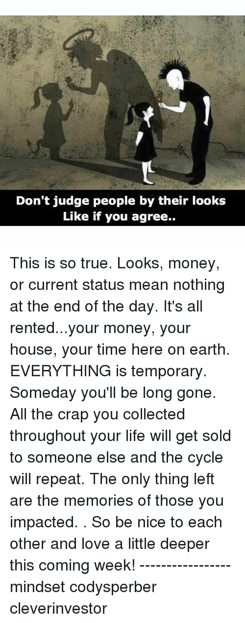 Life, Love, and Memes: Don't judge people by their looks  Like if you agree.. This is so true. Looks, money, or current status mean nothing at the end of the day. It's all rented...your money, your house, your time here on earth. EVERYTHING is temporary. Someday you'll be long gone. All the crap you collected throughout your life will get sold to someone else and the cycle will repeat. The only thing left are the memories of those you impacted. . So be nice to each other and love a little deeper this coming week! ----------------- mindset codysperber cleverinvestor