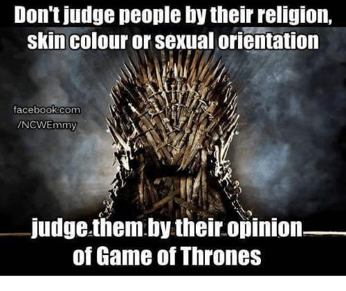 Facebook, Memes, and facebook.com: Don't judge people by their religion,  skin colour or sexual orientation  facebook.com  mmy  judge them by their opinion  of Game of Thrones