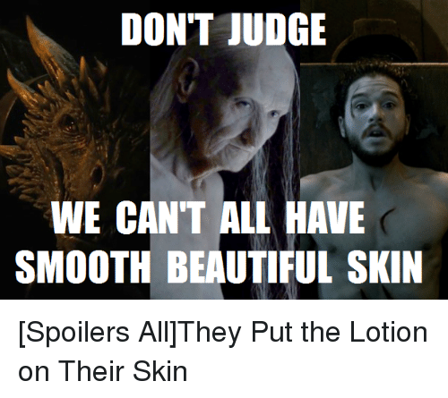 dont judge we cant all have smooth beautiful skin spoilers 2773991 ✅ 25 best memes about put the lotion put the lotion memes