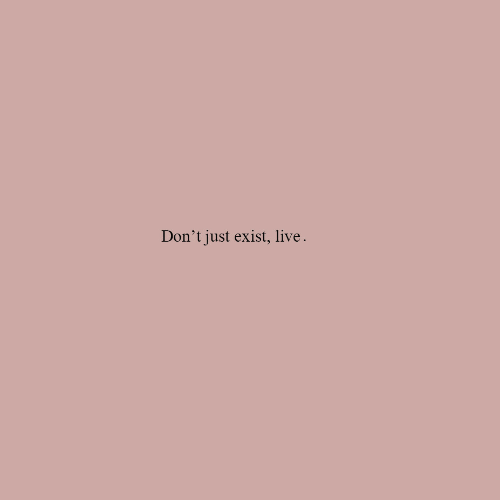 Live, Just, and  Dont: Don't just exist, live