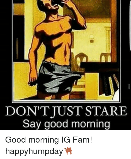 Dont Just Stare Say Good Morning Good Morning Ig Fam Happyhumpday