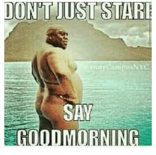 Dont Just Stare Say Goodmorning Dank Meme On Meme