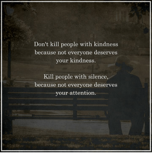 Memes, Kindness, and Silence: Don't kill people with kindness  because not everyone deserves  your kindness.  Kill people with silence  because not everyone deserves  your attention.