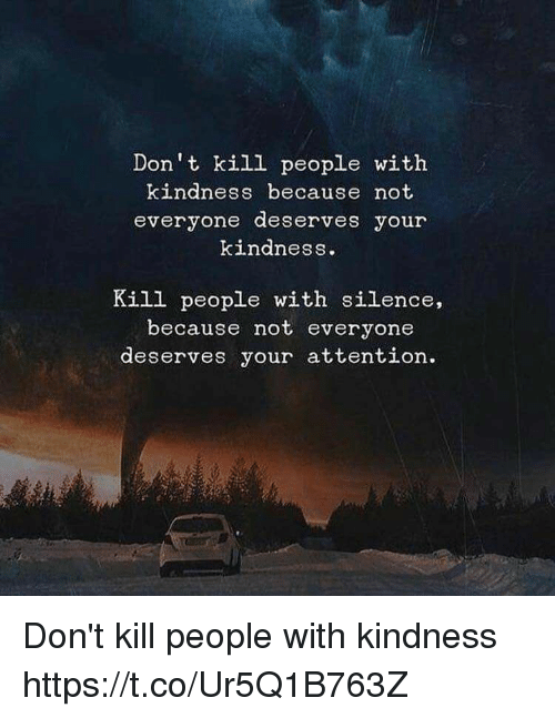 Memes, Kindness, and Silence: Don't kill people with  kindness because not  everyone deserves your  kindness.  Kill people with silence,  because not everyone  deserves your attention. Don't kill people with kindness https://t.co/Ur5Q1B763Z