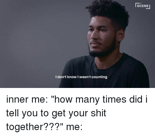 dont know iwasnt counting scene inner me how many times 14533262 ✅ 25 best memes about get your shit together get your shit,Time Get Down Meme
