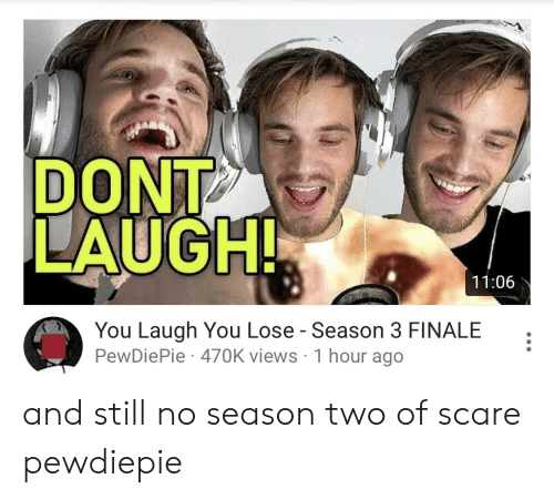 Scare, You, and Still: DONT  LAUGH!  11:06  You Laugh You Lose - Season 3 FINALE  PewDiePie 470K views 1 hour ago and still no season two of scare pewdiepie