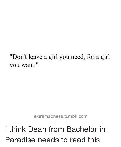 """Paradise, Tumblr, and Bachelor: """"Don't leave a girl you need, for a girl  you want.""""  extramadness.tumblr.com I think Dean from Bachelor in Paradise needs to read this."""