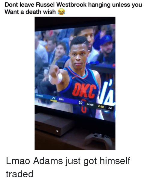 Funny, Lmao, and Death: Dont leave Russel Westbrook hanging unless you  Want a death wish  22 SUNS  22 1st Qtr 2:59 24 Lmao Adams just got himself traded
