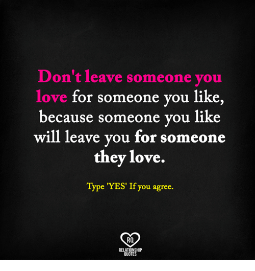 Dont Leave Someone You Love For Someone You Like Because Someone