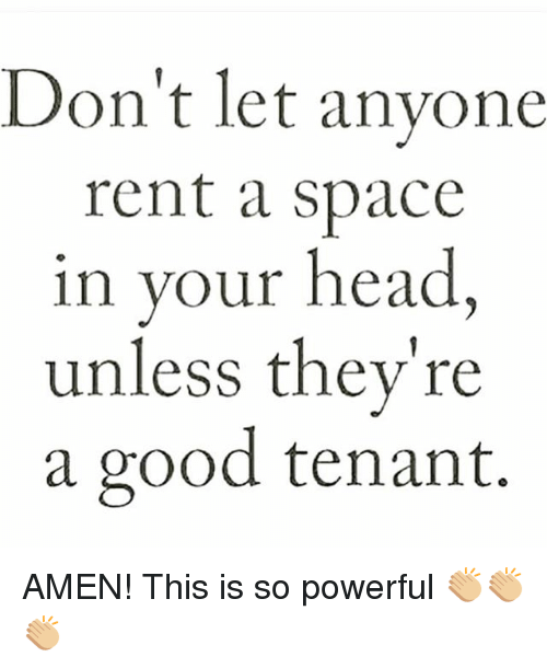 Head, Memes, and Good: Don't let anyone  rent a space  in your head  unless they're  a good tenant. AMEN! This is so powerful 👏🏼👏🏼👏🏼