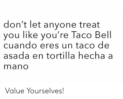 Taco Bell, Bell, and Tortilla: don't let anyone treat  ou like you're Taco Bell  cuando eres un taco de  asada en tortilla hecha a  mano Value Yourselves!