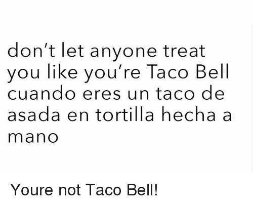 Taco Bell, Bell, and Tortilla: don't let anyone treat  you like you're Taco Bell  cuando eres un taco de  asada en tortilla hecha a  mano Youre not Taco Bell!