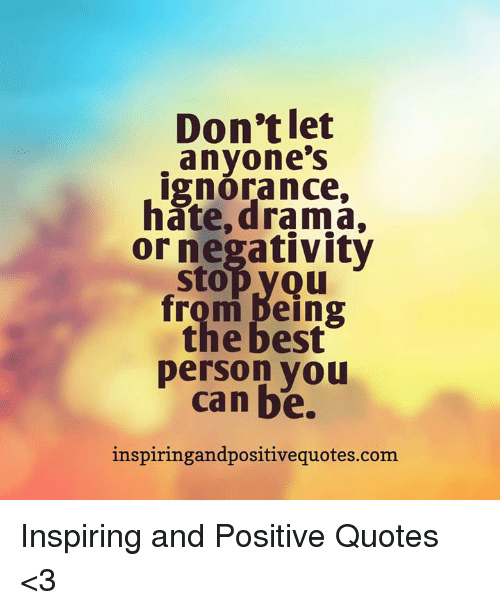 Dont Let Anyones Ignorance Hate Drama Or Negativity Stopyou From