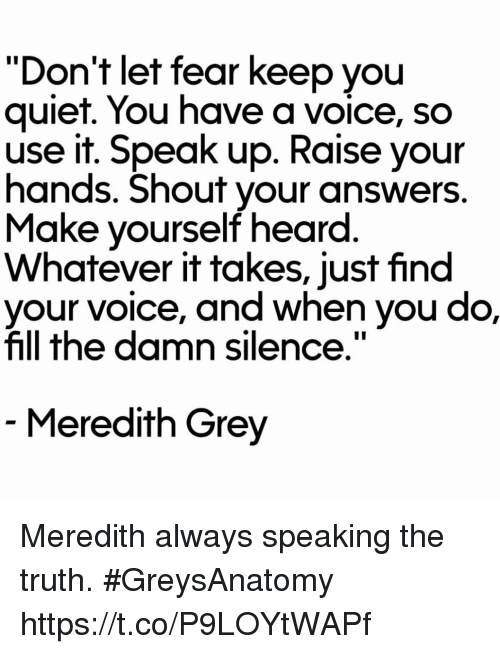 "Memes, Grey, and Quiet: ""Don't let fear keep you  quiet. You have a voice, so  use it. Speak up. Raise your  hands. Shout your answers  Make yourself heard  Whatever it takes, just find  e, and when you do,  fill the damn silence.""  Meredith Grey Meredith always speaking the truth. #GreysAnatomy https://t.co/P9LOYtWAPf"