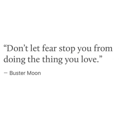 "Love, Moon, and Fear: ""Don't let fear stop you from  doing the thing you love.""  Buster Moon"