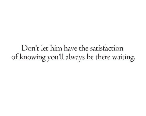 Waiting..., Satisfaction, and Him: Don't let him have the satisfaction  of knowing you'll always be there waiting.