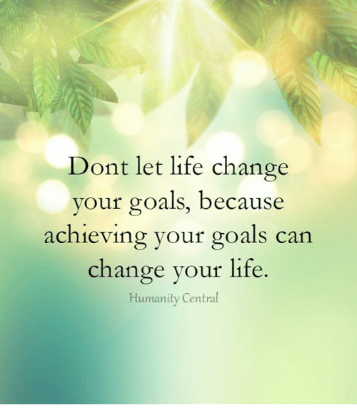 Goals, Life, And Memes: Dont Let Life Change Your Goals, Because Achieving