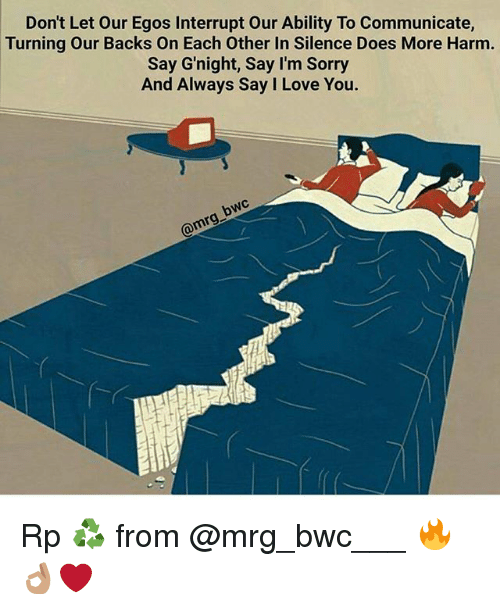Love, Memes, and Sorry: Don't Let Our Egos Interrupt Our Ability To Communicate,  Turning Our Backs on Each Other In Silence Does More Harm.  Say Gnight, Say I'm Sorry  And Always Say I Love You.  rng Rp ♻ from @mrg_bwc___ 🔥👌🏽❤