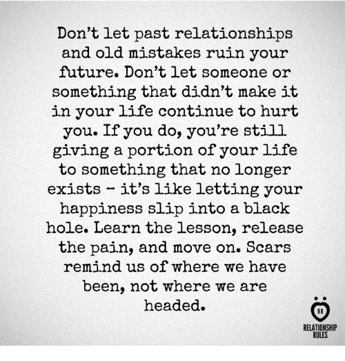 Future, Life, and Relationships: Don't let past relationships  and old mistakes ruin your  future. Don't let someone or  something that didn't make it  in your life continue to hurt  you. If you do, you're still  giving a portion of your life  to something that no longer  exists it's like letting your  happiness slip into a black  hole. Learn the lesson, release  the pain, and move on. Scars  remind us of where we have  been, not where we are  headed.  RELATIONSHIP  RULES