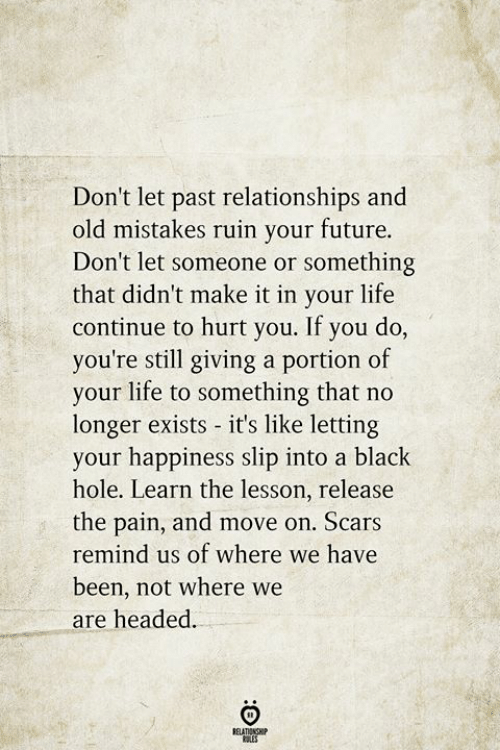 Future, Life, and Relationships: Don't let past relationships and  old mistakes ruin your future.  Don't let someone or something  that didn't make it in your life  continue to hurt you. If you do,  you're still giving a portion of  your life to something that no  longer exists it's like letting  your happiness slip into a black  hole. Learn the lesson, release  the pain, and move on. Scars  remind us of where we have  been, not where we  are headed.  BELATIONSHIP  LES