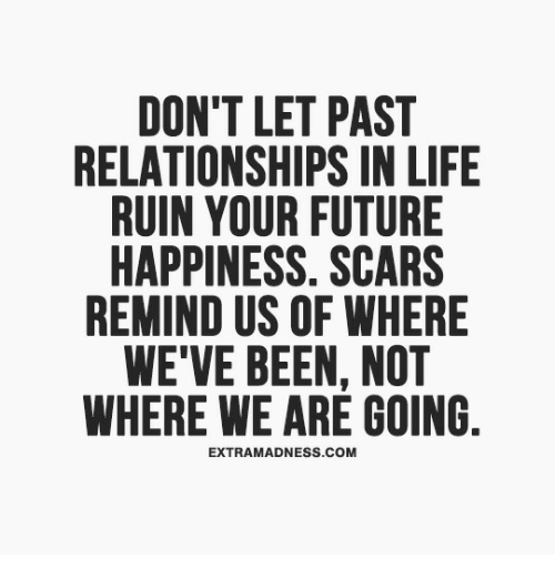 Future, Life, and Relationships: DON'T LET PAST  RELATIONSHIPS IN LIFE  RUIN YOUR FUTURE  HAPPINESS. SCARS  REMIND US OF WHERE  WE'VE BEEN, NOT  WHERE WE ARE GOING  EXTRAMADNESS.COM