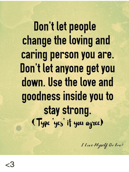 Dont Let People Change The Loving And Caring Person You Are Dont