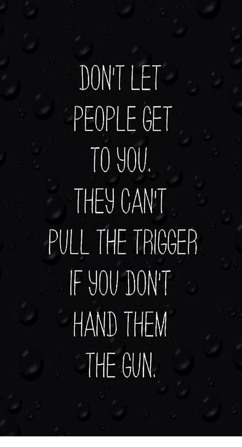 Gun, Them, and Trigger: DONT LET  PEOPLE GET  TO YOU  THEV CANT  PULL THE TRIGGER  IF YOU DONT  HAND THEM  THE GUN