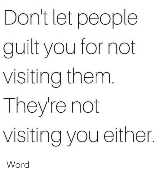 Dank, Word, and 🤖: Don't let people  guilt you for not  visiting them.  They're not  visiting you either. Word