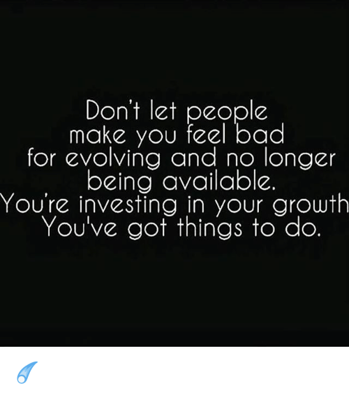 Dont Let People Make You Feel Bad For Evolving And No Longer Being