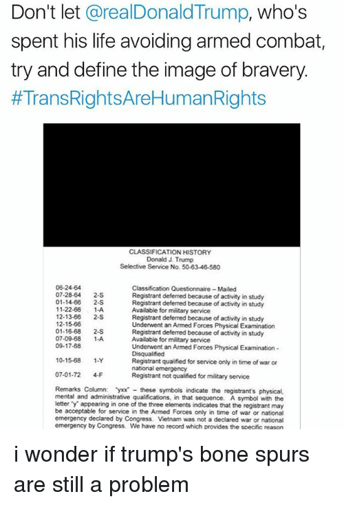 Life, Memes, and Define: Don't let @realDonaldTrump, who's  spent his life avoiding armed combat,  try and define the image of bravery.  #Trans RightsAeHumanRights  CLASSIFICATION HISTORY  Donald J. Trump  Selective Service No. 50-63-46-580  06-24-64  07-28-64 2-S  01-14-66 2-S  11-22-66 1-A  12-13-66 2S  12-15-66  01-16-68 2-S  07-09-68 1-A  09-17-68  Classification Questionnaire Mailed  Registrant deferred because of activity in study  Registrant deferred because of activity in study  Available for military service  Registrant deferred because of activity in study  Underwent an Armed Forces Physical Examination  Registrant deferred because of activity in study  Available for military service  Underwent an Armed Forces Physical Examination  Disqualified  Registrant qualified for service only in time of war or  national emergency  Registrant not qualified for military service  10-15-68 1-Y  07-01-72 4-F  Remarks Column: yxx these symbols indicate the registrant's physical,  mental and administrative qualifications, in that sequence. A symbol with the  letter y appearing in one of the three elements indicates that the registrant may  be acceptable for service in the Armed Forces only in time of war or national  emergency declared by Congress. Vietnam was not a declared war or national  emergency by Congress. We have no record which provides the specific reasen i wonder if trump's bone spurs are still a problem