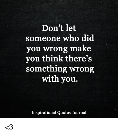 Don T Let Someone Who Did You Wrong Make You Think There S Something