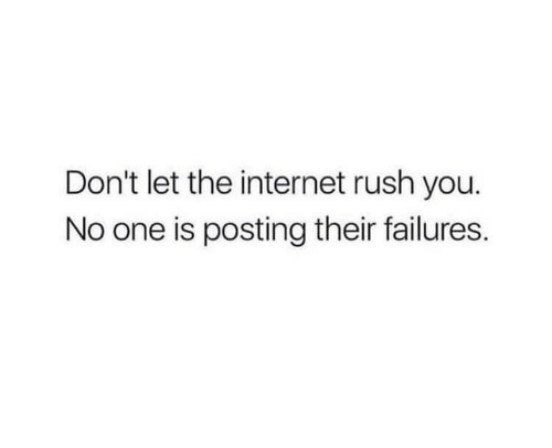 Internet, Rush, and The Internet: Don't let the internet rush you.  No one is posting their failures.