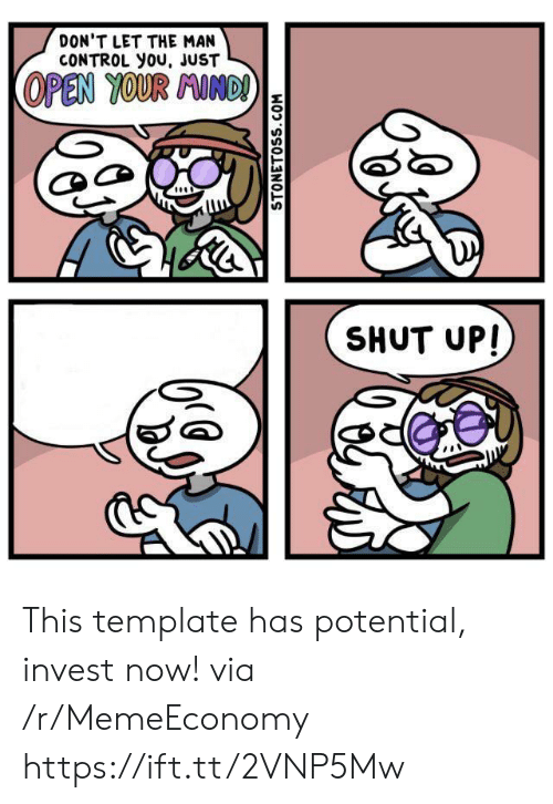 Shut Up, Control, and Invest: DON'T LET THE MAN  CONTROL you, JUST  OPEN YOUR AINDI  SHUT UP!  STONETOSS.COM This template has potential, invest now! via /r/MemeEconomy https://ift.tt/2VNP5Mw