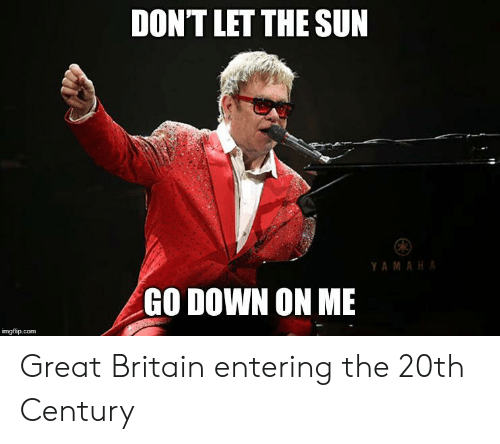 History, Britain, and Yamaha: DON'T LET THE SUN  YAMAHA  GO DOWN ON ME  imgflip.com Great Britain entering the 20th Century