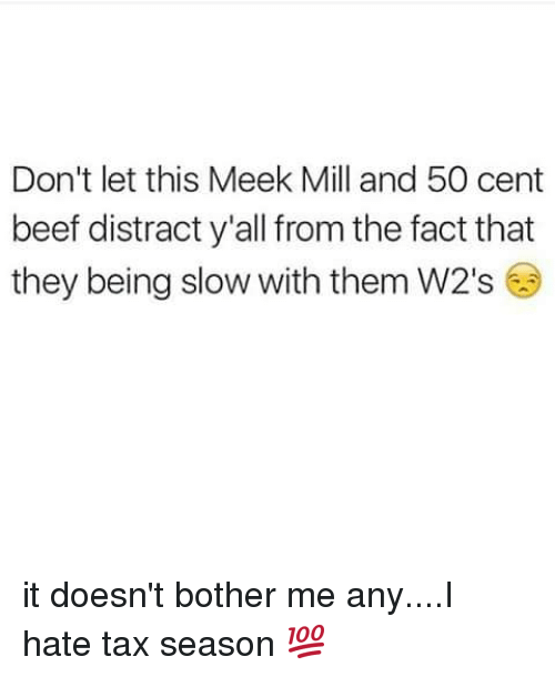 50 Cent, Beef, and Meek Mill: Don't let this Meek Mill and 50 cent  beef distract y'all from the fact that  they being slow with them W2's it doesn't bother me any....I hate tax season 💯