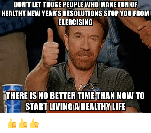 Life, New Year's Resolutions, and Living: DON'T LET THOSE PEOPLE WHO MAKE FUN OF  HEALTHY NEW YEAR'S RESOLUTIONS STOP YOU FROM  EKERCISING  THERE IS NO BETTER TIMETHAN NOW TO  START LIVING A HEALTHY LIFE 👍👍👍