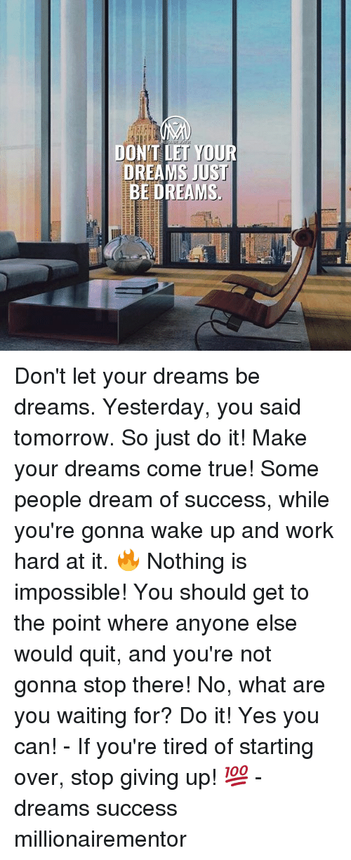 Just Do It, Memes, and True: DONT LET YOUR  DREAMS JUST  MS Don't let your dreams be dreams. Yesterday, you said tomorrow. So just do it! Make your dreams come true! Some people dream of success, while you're gonna wake up and work hard at it. 🔥 Nothing is impossible! You should get to the point where anyone else would quit, and you're not gonna stop there! No, what are you waiting for? Do it! Yes you can! - If you're tired of starting over, stop giving up! 💯 - dreams success millionairementor