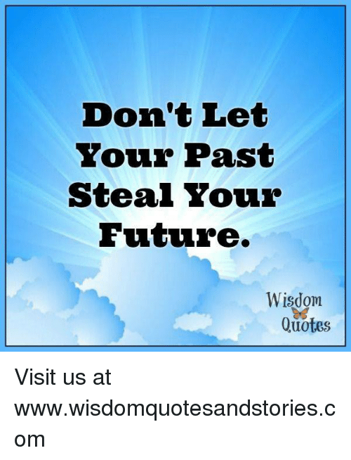 Dont Let Your Past Steal Your Future Wisdom Quotes Visit Us At