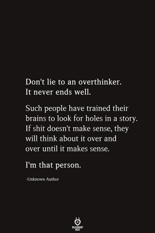 Brains, Shit, and Holes: Don't lie to an overthinker.  It never ends well.  Such people have trained their  brains to look for holes in a story.  If shit doesn't make sense, they  will think about it over and  over until it makes sense.  I'm that person.  -Unknown Author  RELATIONSHIP  ES