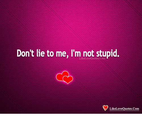 Dont Lie To Me Im Not Stupid Likelovequotes Com Likelovequotescom