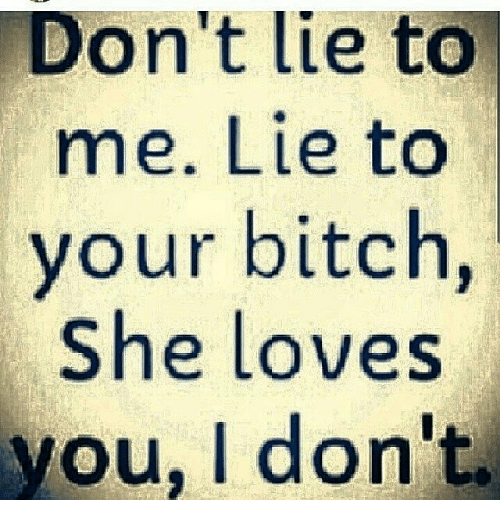 Don't Lie to Me Lie to Your Bitch She Loves You I Dor | Bitch Meme