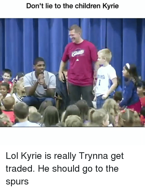 Children, Funny, and Lol: Don't lie to the children Kyrie Lol Kyrie is really Trynna get traded. He should go to the spurs
