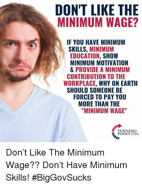 """Memes, Earth, and Minimum Wage: DON'T LIKE THE  MINIMUM WAGE?  IF YOU HAVE MINIMUM  SKILLS, MINIMUM  EDUCATION, SHOW  MINIMUM MOTIVATION  & PROVIDE A MINIMUM  WORKPLACE, WHY ON EARTH  FORCED TO PAY YOU  CONTRIBUTION TO THE  SHOULD SOMEONE BE  MORE THAN THE  """"MINIMUM WAGE""""  TURNING  POINT USA Don't Like The Minimum Wage?? Don't Have Minimum Skills! #BigGovSucks"""