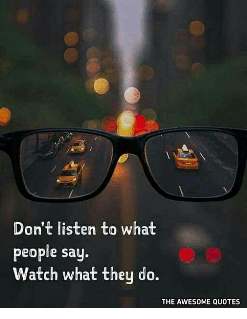 Dont Listen To What People Say Watch What They Do The Awesome