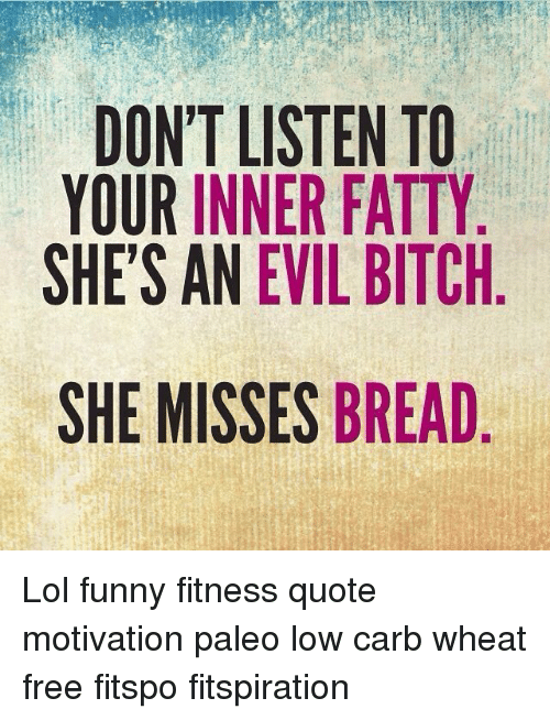 Funny, Lol, and Free: DON'T LISTEN TO  YOUR INNER FATTY  SHE'S AN EVIL BITCH  SHE MISSES BREAD Lol funny fitness quote motivation paleo low carb wheat free fitspo fitspiration