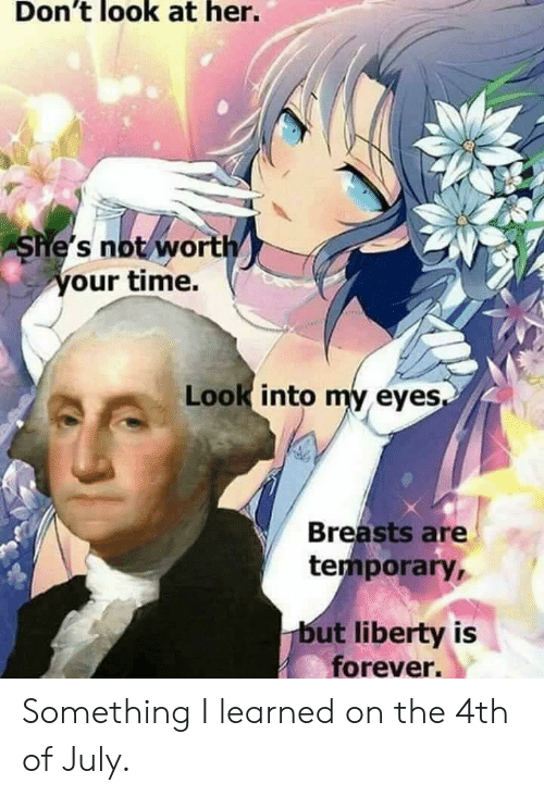 4th of July, Forever, and Time: Don't look at her.  She's not/wort  our time.  Look into my eyes  Breasts are  temporary,  but liberty is  forever. Something I learned on the 4th of July.
