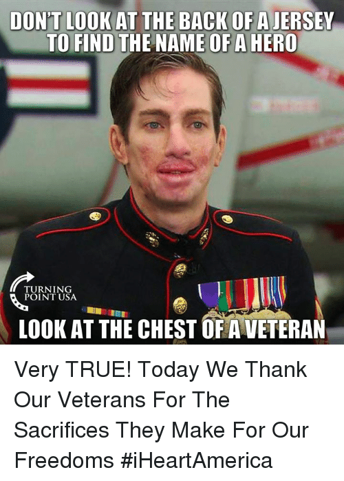 Memes, True, and Today: DON'T LOOK AT THE BACK OF A JERSEY  TO FIND THE NAME OF A HERO  TURNING  POINT USA  LOOK AT THE CHEST OF A VETERAN Very TRUE! Today We Thank Our Veterans For The Sacrifices They Make For Our Freedoms #iHeartAmerica